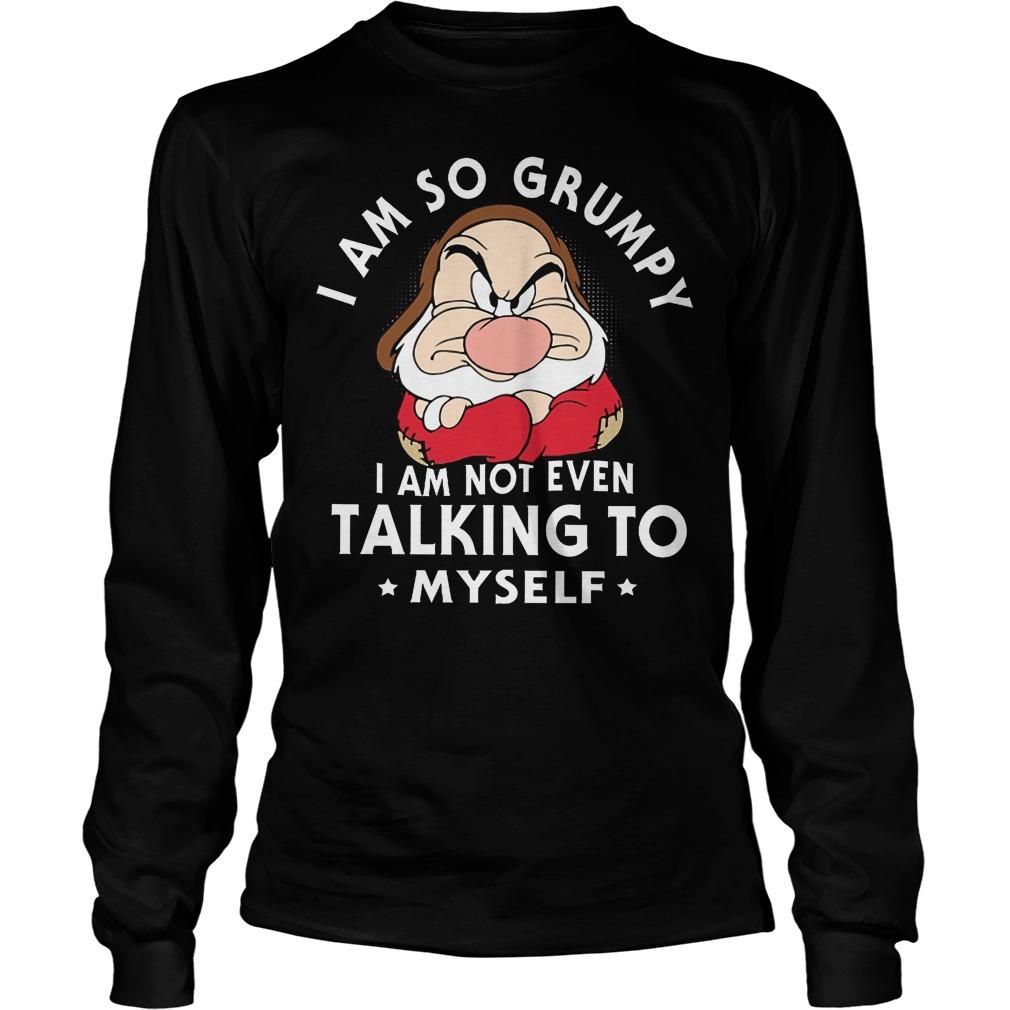 Buy Dwarfs I Am So Grumpy Iam Not Even Talking Myself Longsleeve - Buy Dwarfs I Am So Grumpy Iam Not Even Talking Myself T-Shirt