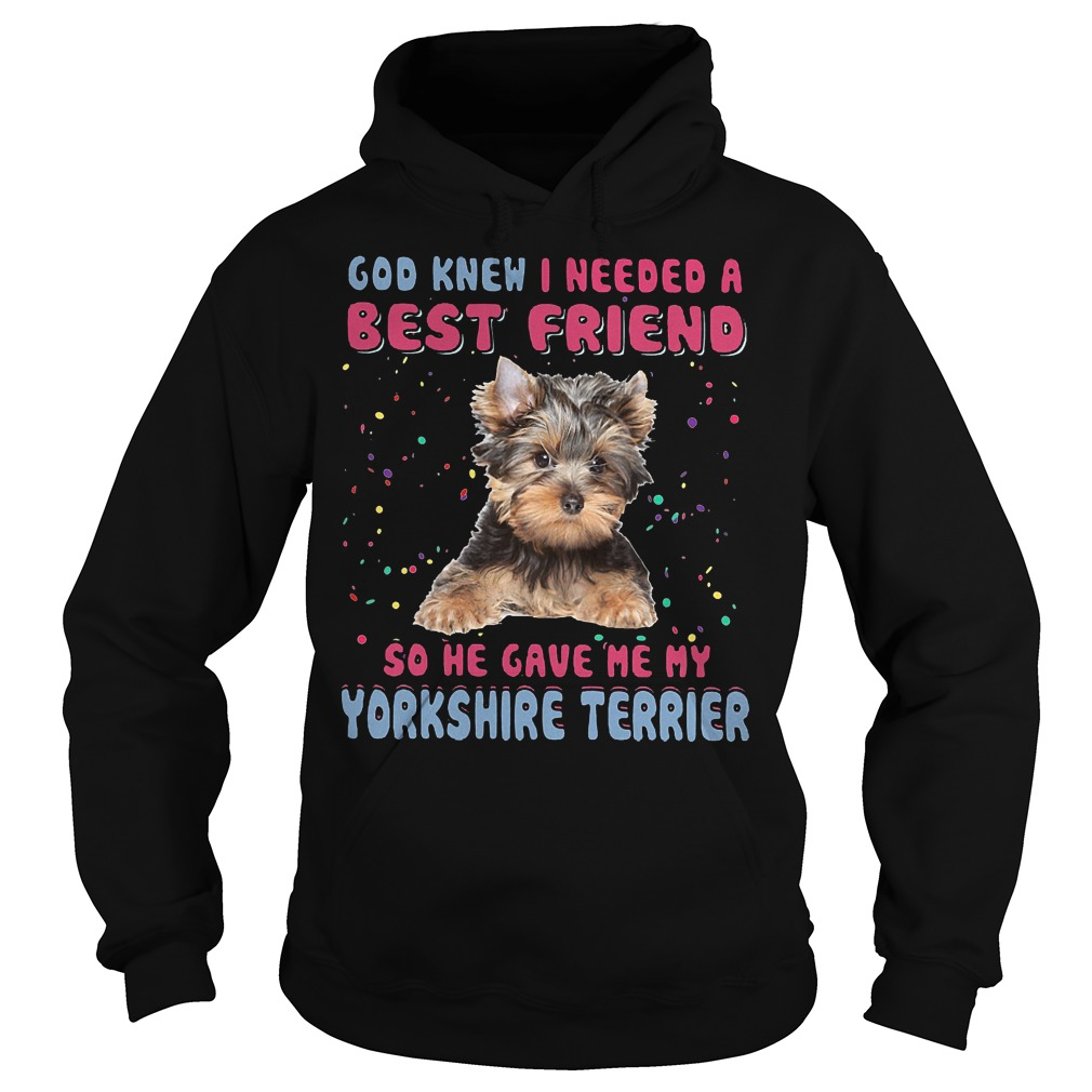 God Knew I Needed A Best Friend So He Gave Me My Yorkshire Terrier Hoodie - God Knew I Needed A Best Friend So He Gave Me My Yorkshire Terrier T-Shirt