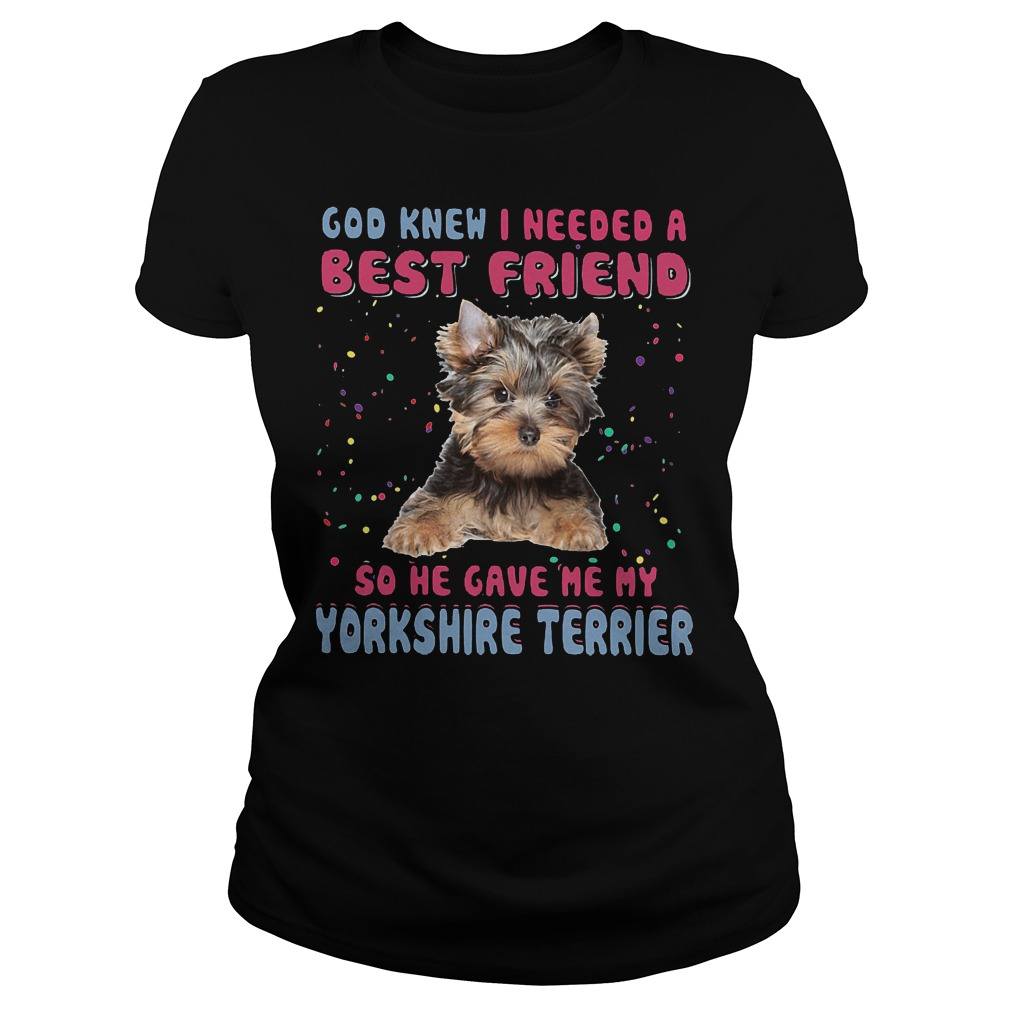 God Knew I Needed A Best Friend So He Gave Me My Yorkshire Terrier Ladies - God Knew I Needed A Best Friend So He Gave Me My Yorkshire Terrier T-Shirt
