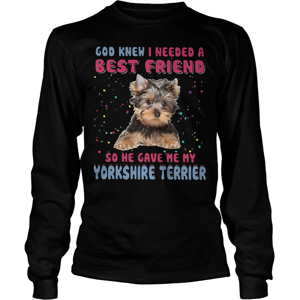 God Knew I Needed A Best Friend So He Gave Me My Yorkshire Terrier Longsleeve - God Knew I Needed A Best Friend So He Gave Me My Yorkshire Terrier T-Shirt