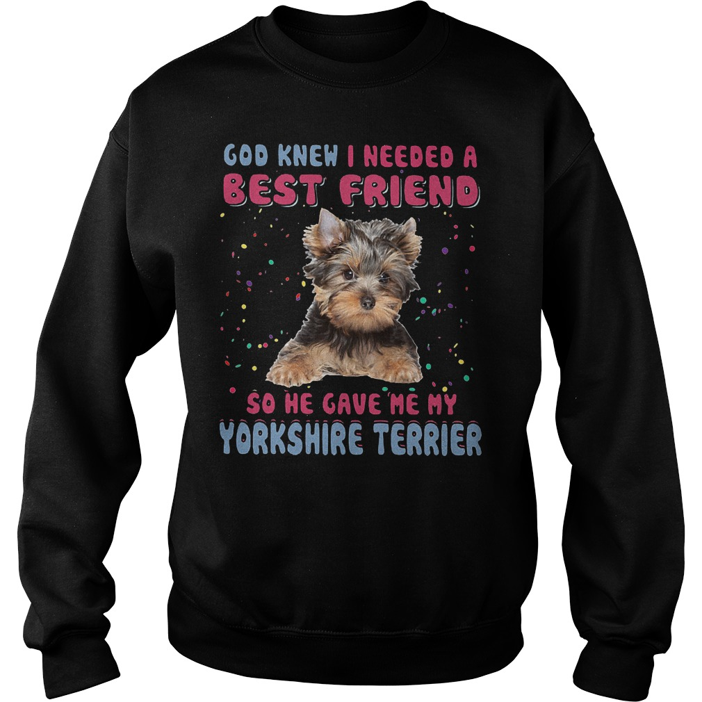 God Knew I Needed A Best Friend So He Gave Me My Yorkshire Terrier Sweater - God Knew I Needed A Best Friend So He Gave Me My Yorkshire Terrier T-Shirt