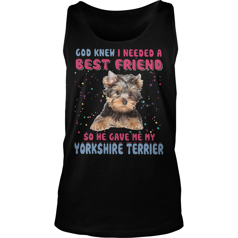 God Knew I Needed A Best Friend So He Gave Me My Yorkshire Terrier Tanktop - God Knew I Needed A Best Friend So He Gave Me My Yorkshire Terrier T-Shirt