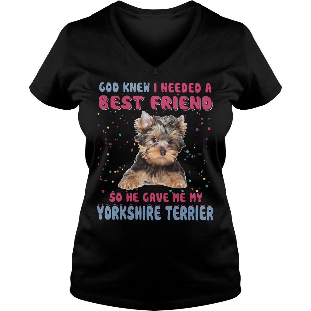 God Knew I Needed A Best Friend So He Gave Me My Yorkshire Terrier V neck - God Knew I Needed A Best Friend So He Gave Me My Yorkshire Terrier T-Shirt