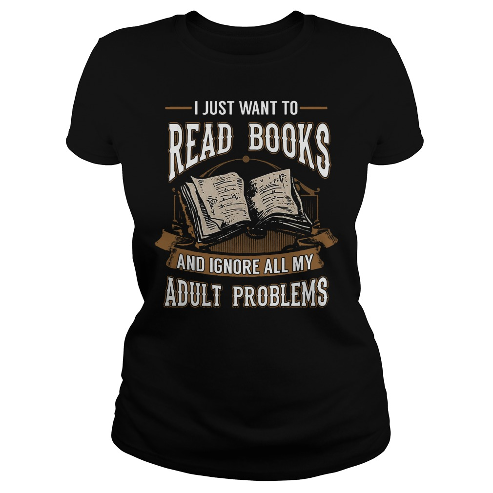 I Just Want To Read Books And Ignore All My Adult Problems Ladies - I Just Want To Read Books And Ignore All My Adult Problems T-Shirt