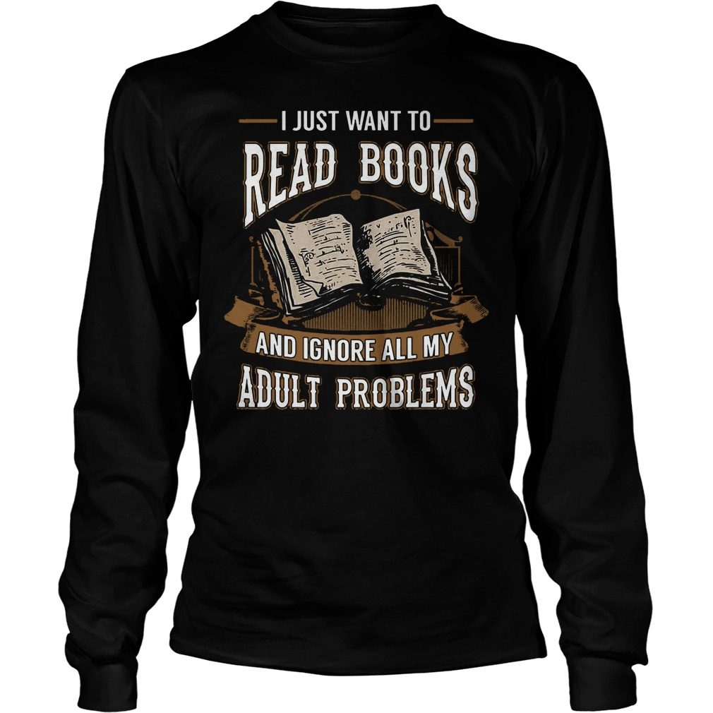 I Just Want To Read Books And Ignore All My Adult Problems Longsleeve - I Just Want To Read Books And Ignore All My Adult Problems T-Shirt