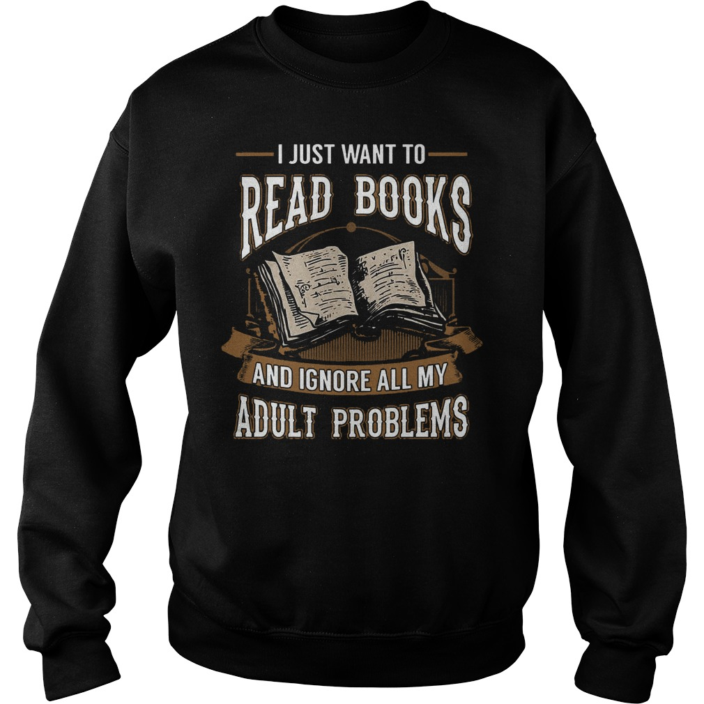 I Just Want To Read Books And Ignore All My Adult Problems Sweater - I Just Want To Read Books And Ignore All My Adult Problems T-Shirt