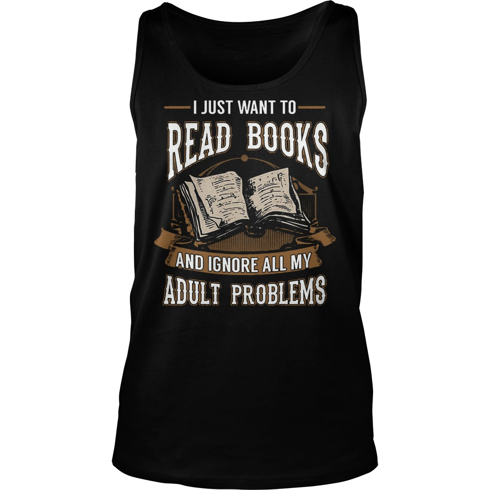 I Just Want To Read Books And Ignore All My Adult Problems Tanktop - I Just Want To Read Books And Ignore All My Adult Problems T-Shirt