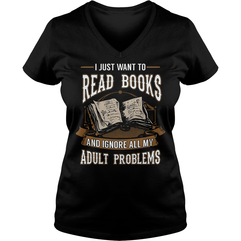I Just Want To Read Books And Ignore All My Adult Problems V neck - I Just Want To Read Books And Ignore All My Adult Problems T-Shirt