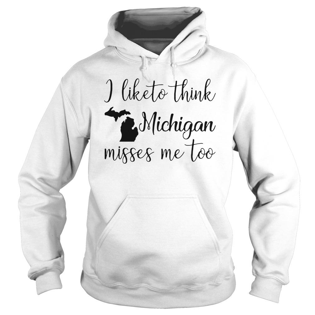 I Like To Think Michigan Misses Me Too Hoodie - I Like To Think Michigan Misses Me Too T-Shirt