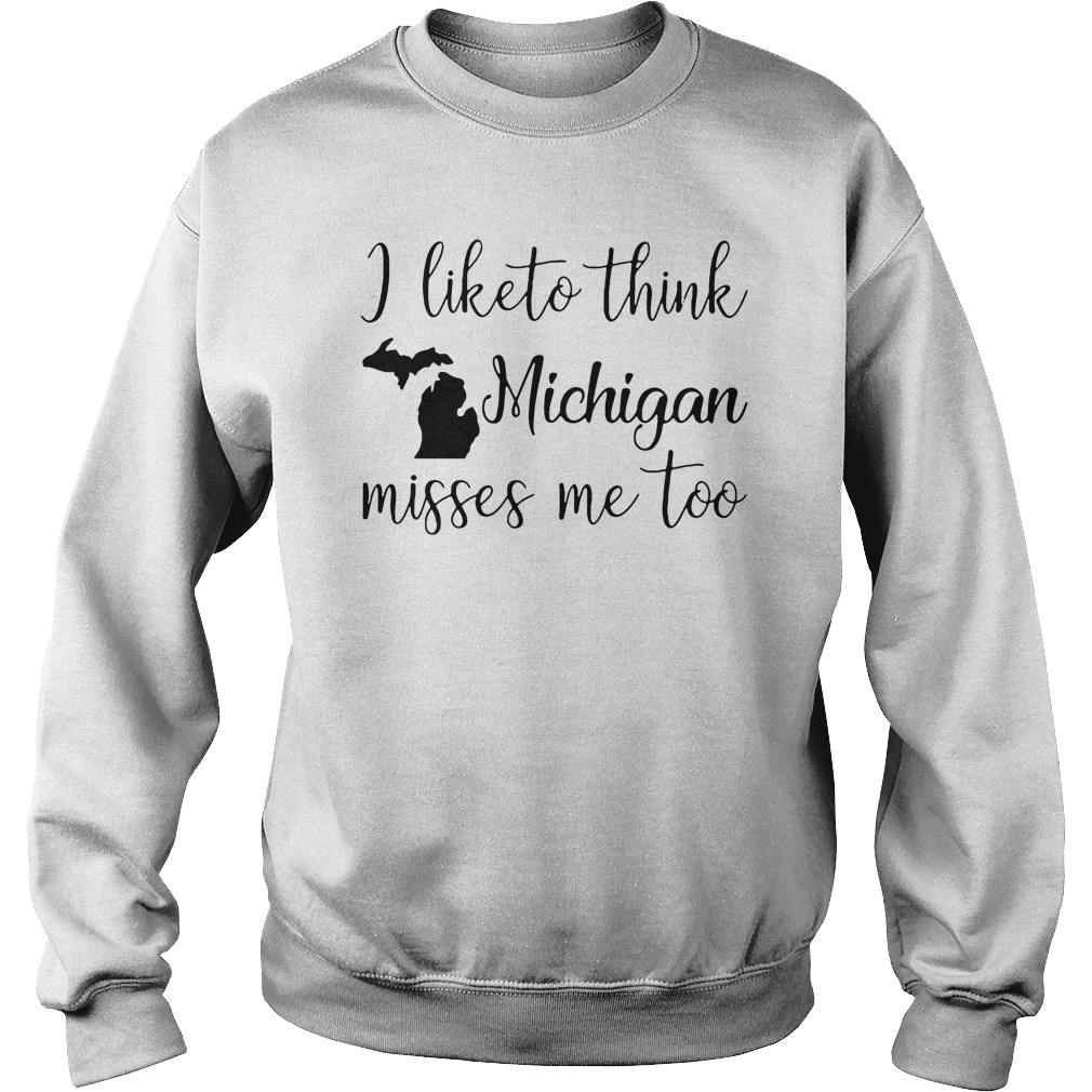 I Like To Think Michigan Misses Me Too Sweater - I Like To Think Michigan Misses Me Too T-Shirt