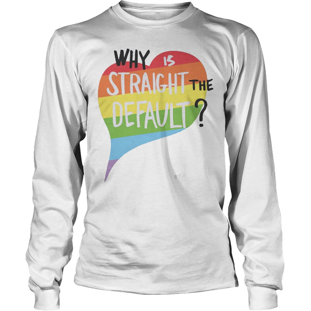 LGBT Flag Why Is Straight The Default Heart Longsleeve - LGBT Flag Why Is Straight The Default Heart T-Shirt
