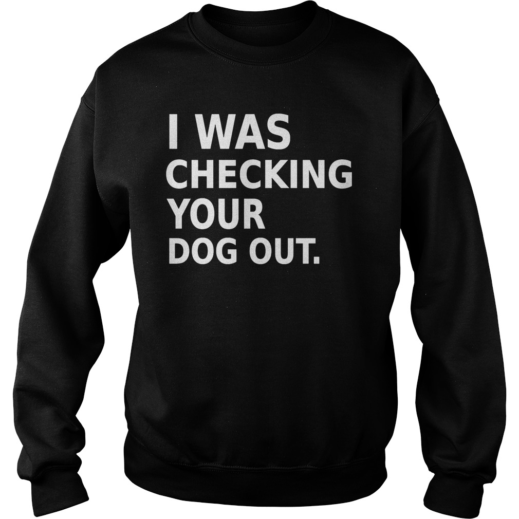 I Was Checking Your Dog Out T Shirt Sweat Shirt - I Was Checking Your Dog Out T-Shirt