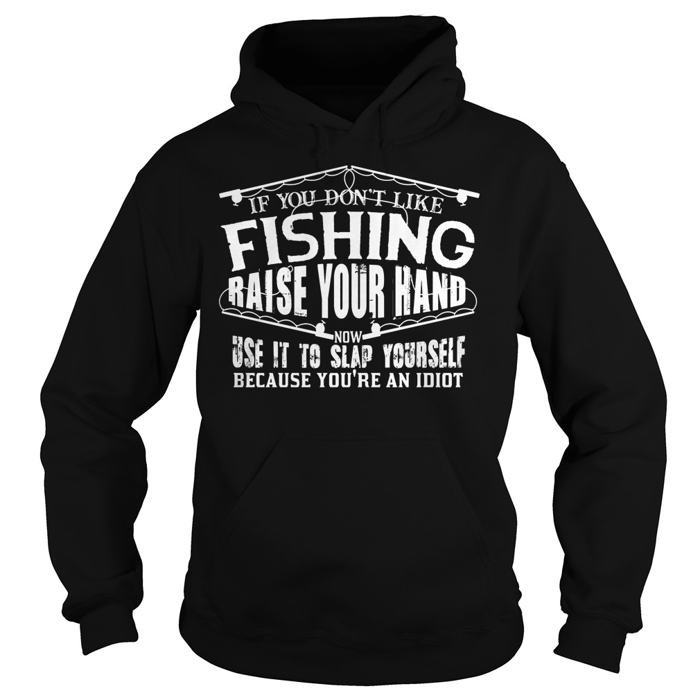 If You Don t Like Fishing Raise Your Hand Use It To Slap Yourself T Shirt Hoodie - If You Don't Like Fishing Raise Your Hand Use It To Slap Yourself T-Shirt