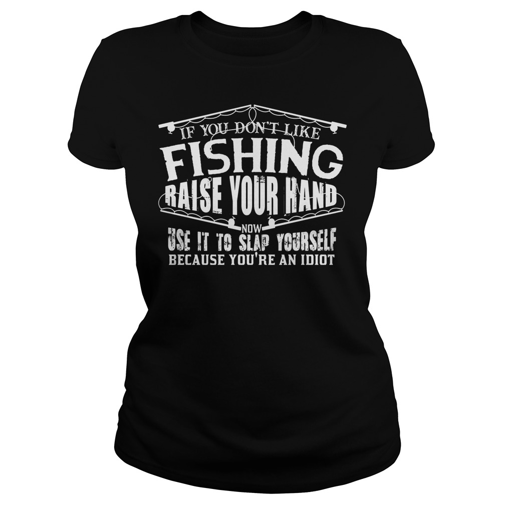 If You Don t Like Fishing Raise Your Hand Use It To Slap Yourself T Shirt Ladies Tee - If You Don't Like Fishing Raise Your Hand Use It To Slap Yourself T-Shirt