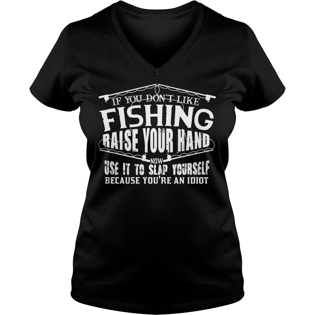 If You Don t Like Fishing Raise Your Hand Use It To Slap Yourself T Shirt Ladies V Neck - If You Don't Like Fishing Raise Your Hand Use It To Slap Yourself T-Shirt