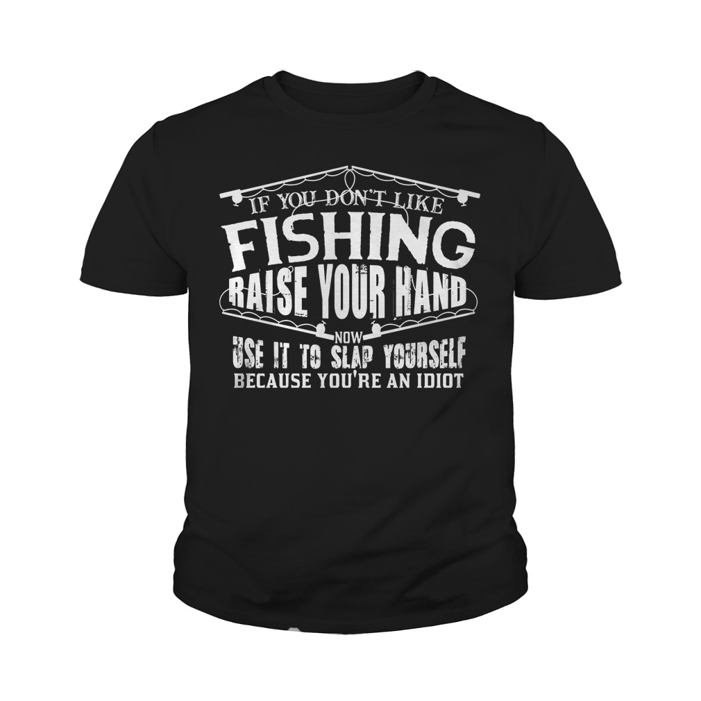 If You Don t Like Fishing Raise Your Hand Use It To Slap Yourself T Shirt Youth Tee - If You Don't Like Fishing Raise Your Hand Use It To Slap Yourself T-Shirt