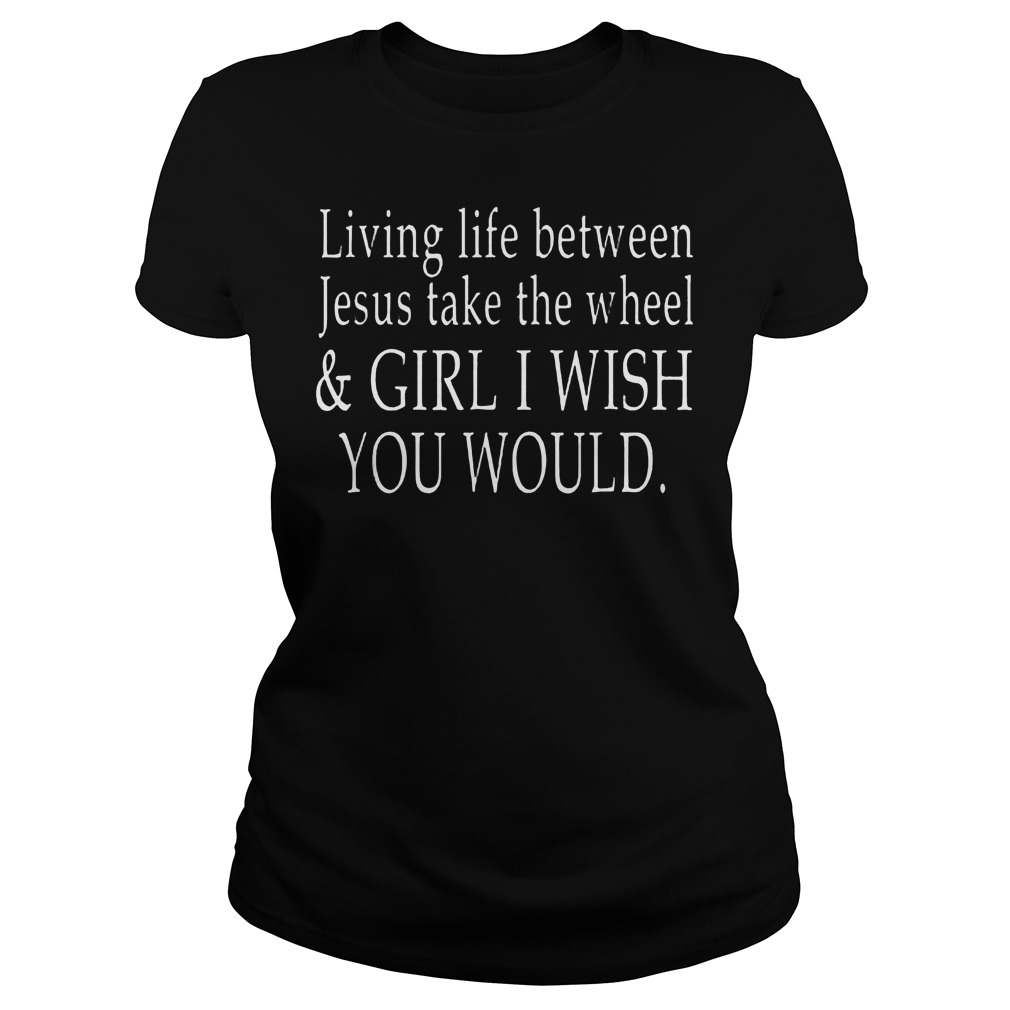 Living Life Between Jesus Take The Wheel T Shirt Ladies Tee - Living Life Between Jesus Take The Wheel T-Shirt