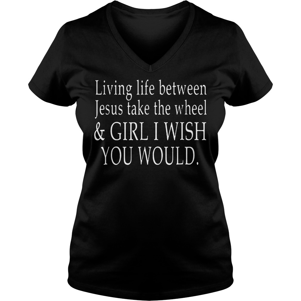 Living Life Between Jesus Take The Wheel T Shirt Ladies V Neck - Living Life Between Jesus Take The Wheel T-Shirt