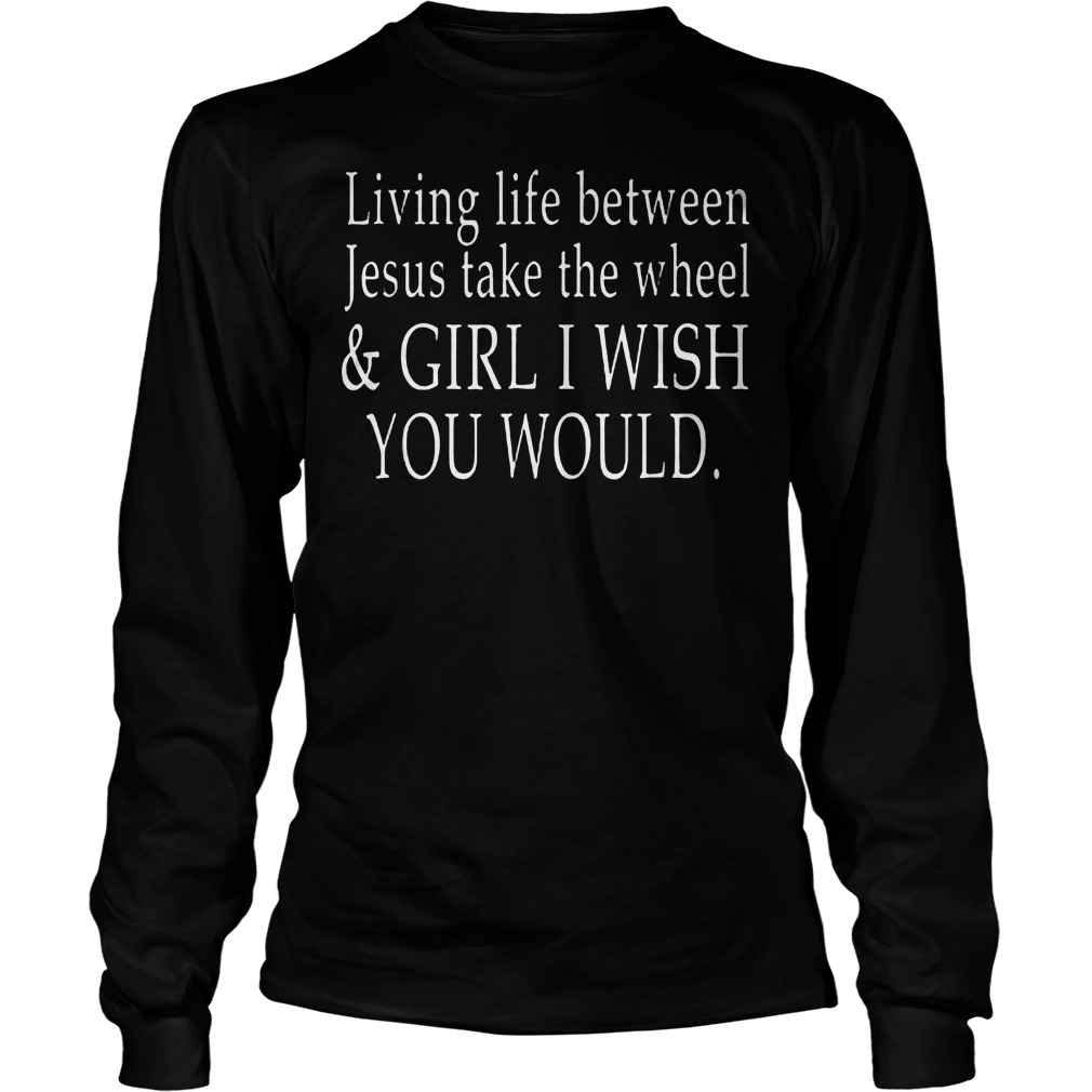 Living Life Between Jesus Take The Wheel T Shirt Unisex Longsleeve Tee - Living Life Between Jesus Take The Wheel T-Shirt
