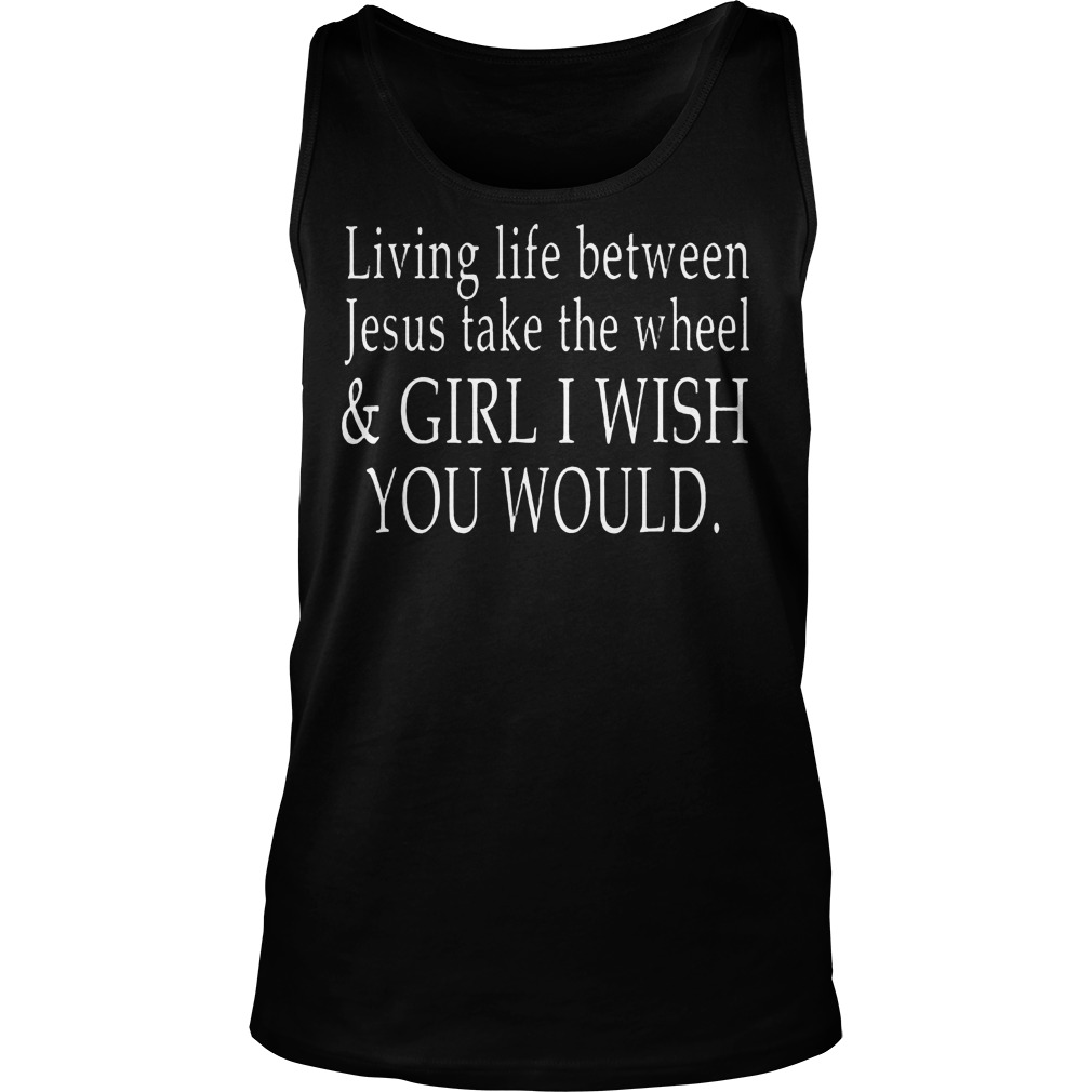 Living Life Between Jesus Take The Wheel T Shirt Unisex Tank Top - Living Life Between Jesus Take The Wheel T-Shirt