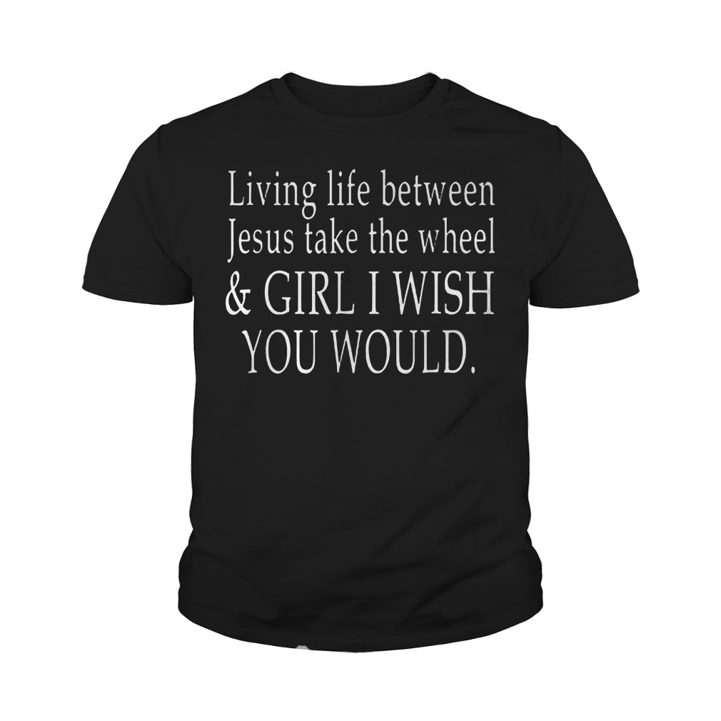 Living Life Between Jesus Take The Wheel T Shirt Youth Tee - Living Life Between Jesus Take The Wheel T-Shirt