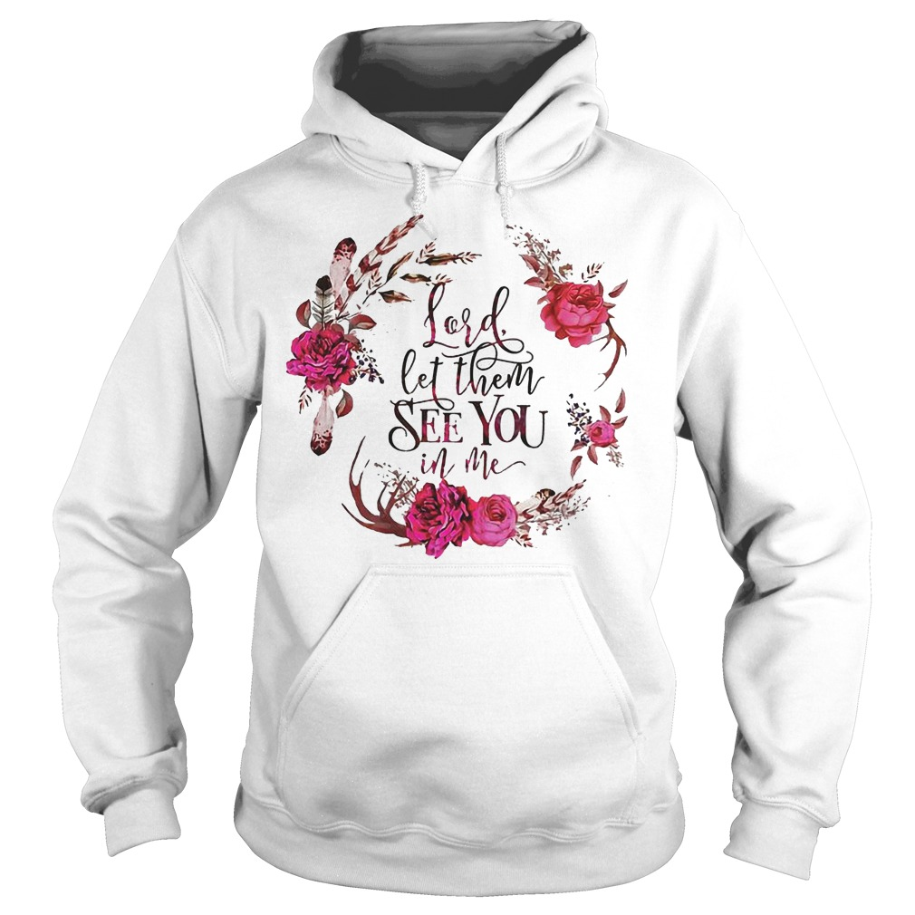 Lord Let Them See You In Me With Magic Flower T Shirt Hoodie - Lord Let Them See You In Me With Magic Flower T-Shirt