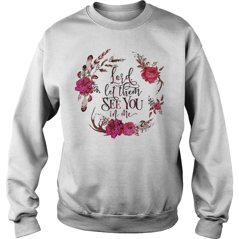 Lord Let Them See You In Me With Magic Flower T Shirt Sweatshirt Unisex - Lord Let Them See You In Me With Magic Flower T-Shirt