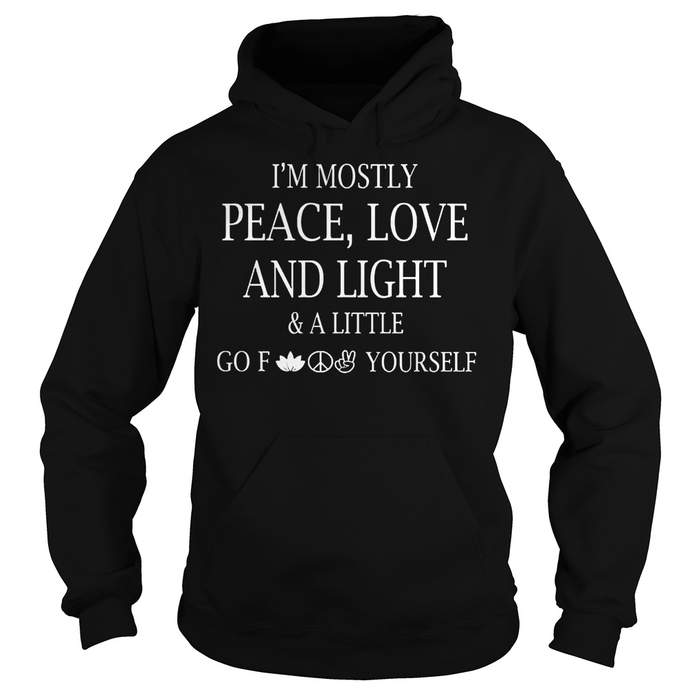 Official I m Mostly Peace Love And Light And Alittle Go Fuck Yourself T Shirt Hoodie - Official I'm Mostly Peace, Love And Light And Alittle Go Fuck Yourself T-Shirt