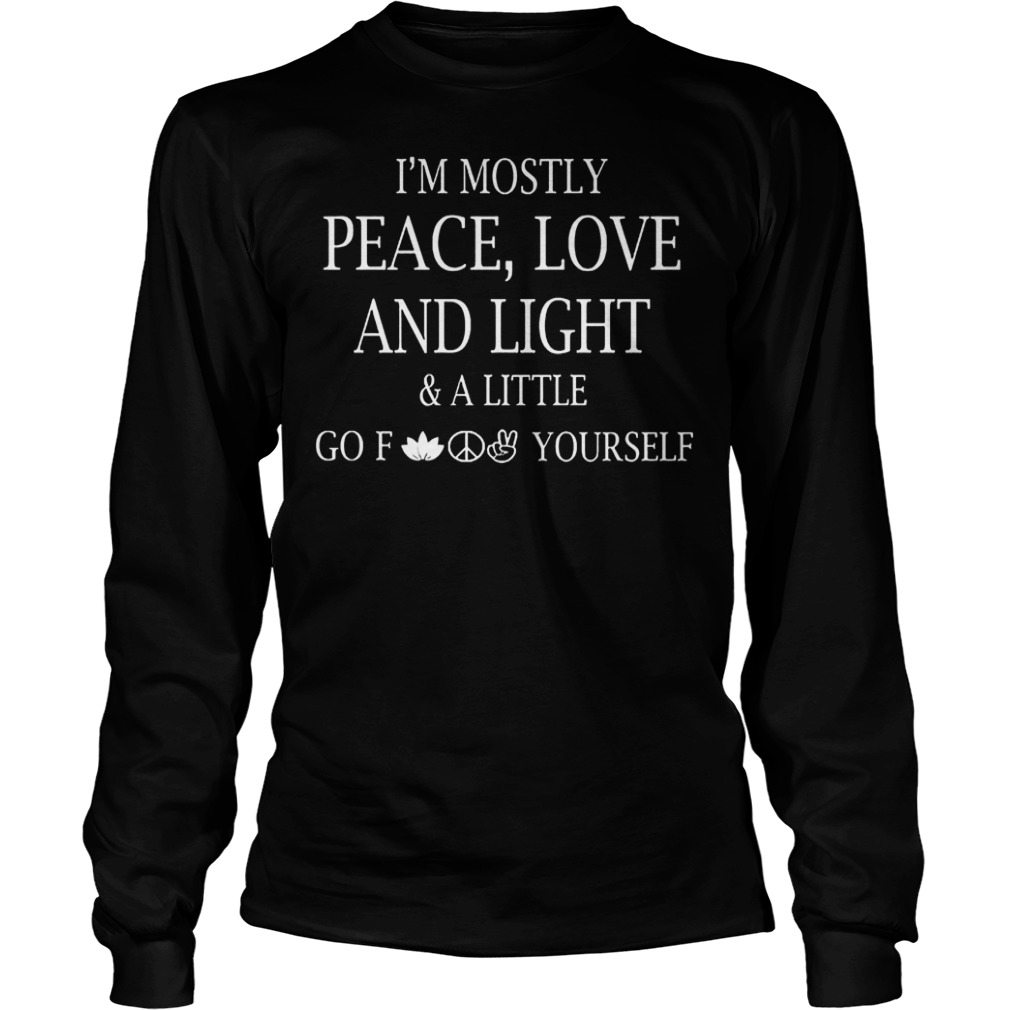 Official I m Mostly Peace Love And Light And Alittle Go Fuck Yourself T Shirt Longsleeve Tee Unisex - Official I'm Mostly Peace, Love And Light And Alittle Go Fuck Yourself T-Shirt