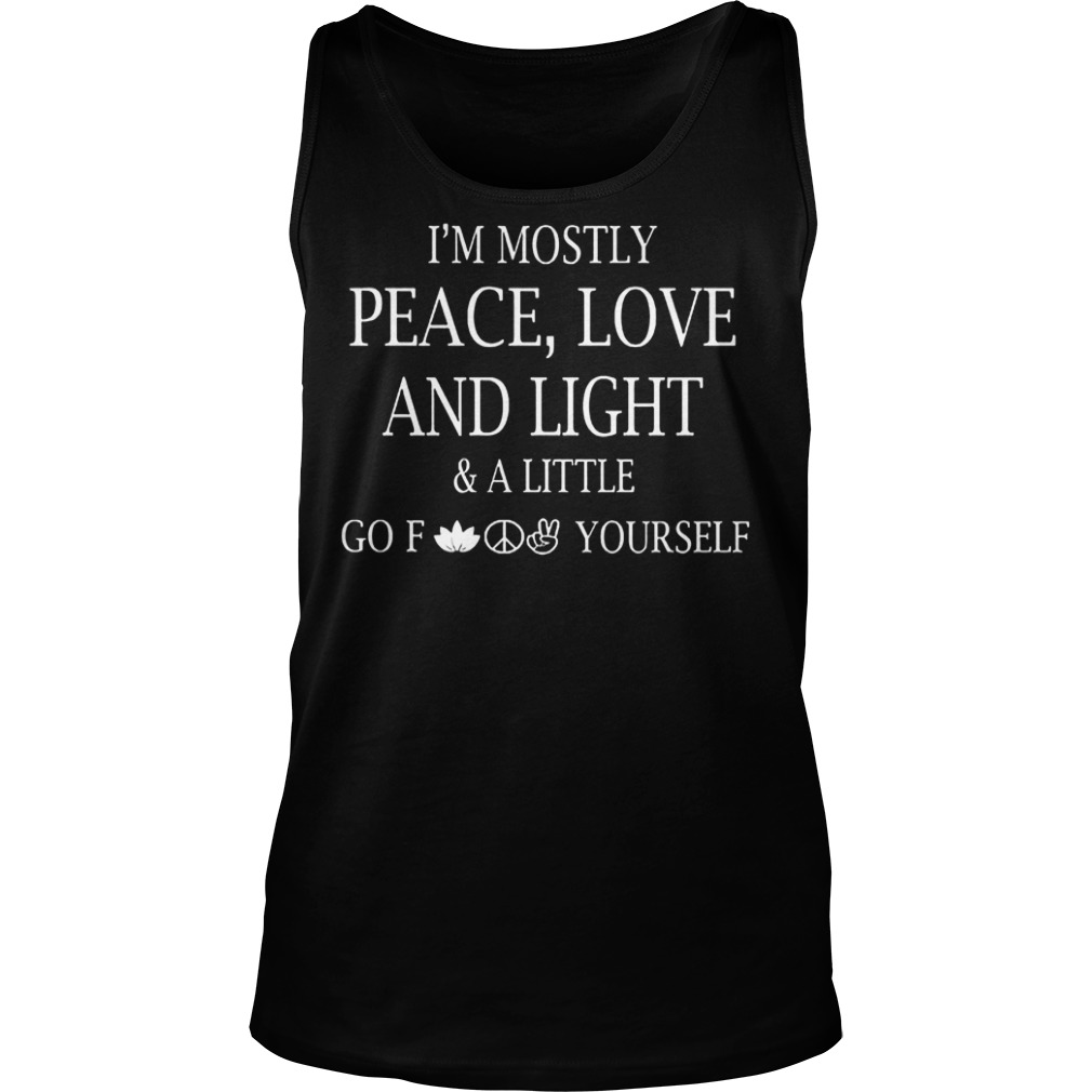 Official I m Mostly Peace Love And Light And Alittle Go Fuck Yourself T Shirt Tank Top Unisex - Official I'm Mostly Peace, Love And Light And Alittle Go Fuck Yourself T-Shirt