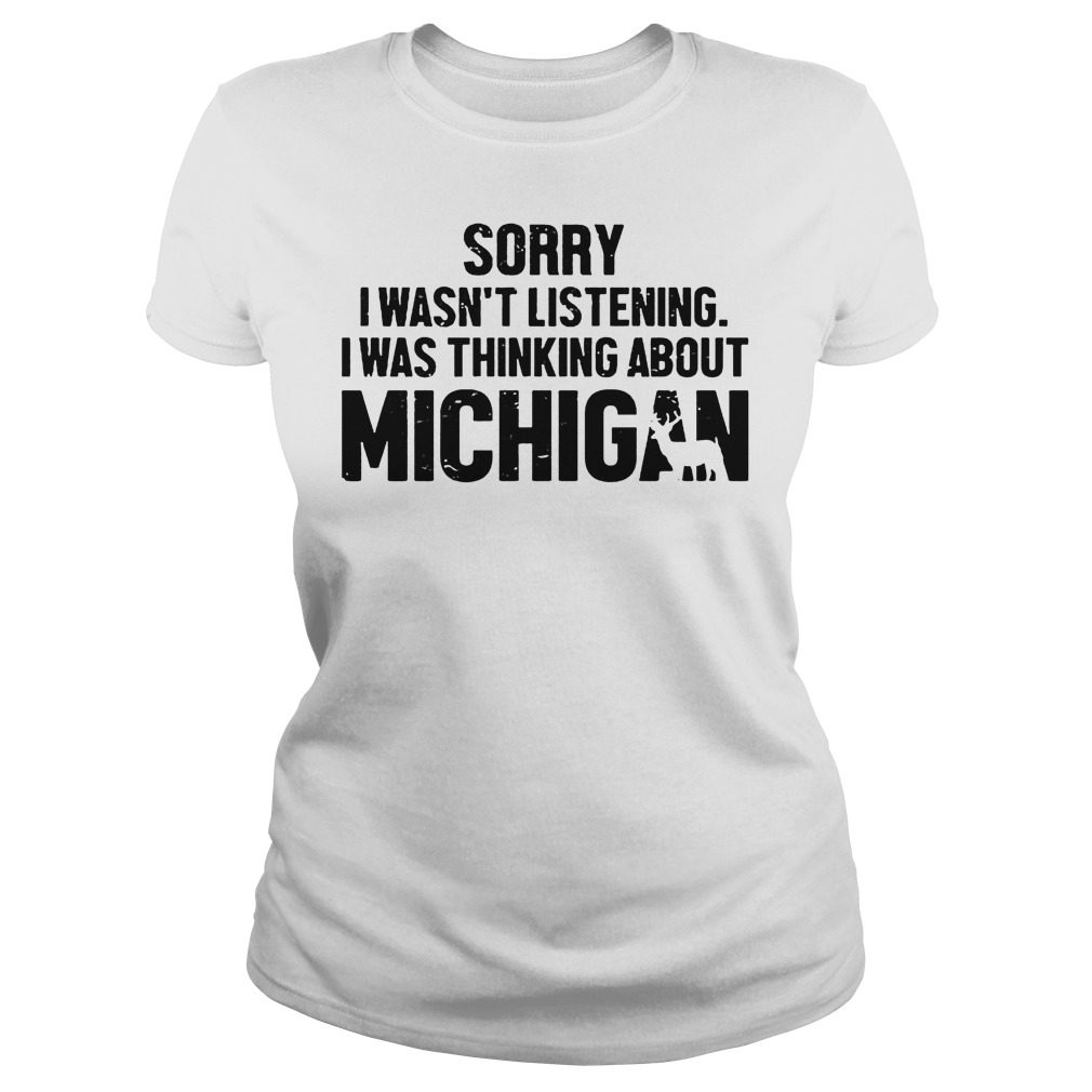 Official Sorry I Wasn t Listening I Was Thinking About Michigan T Shirt Classic Ladies Tee - Official Sorry I Wasn't Listening I Was Thinking About Michigan T-Shirt