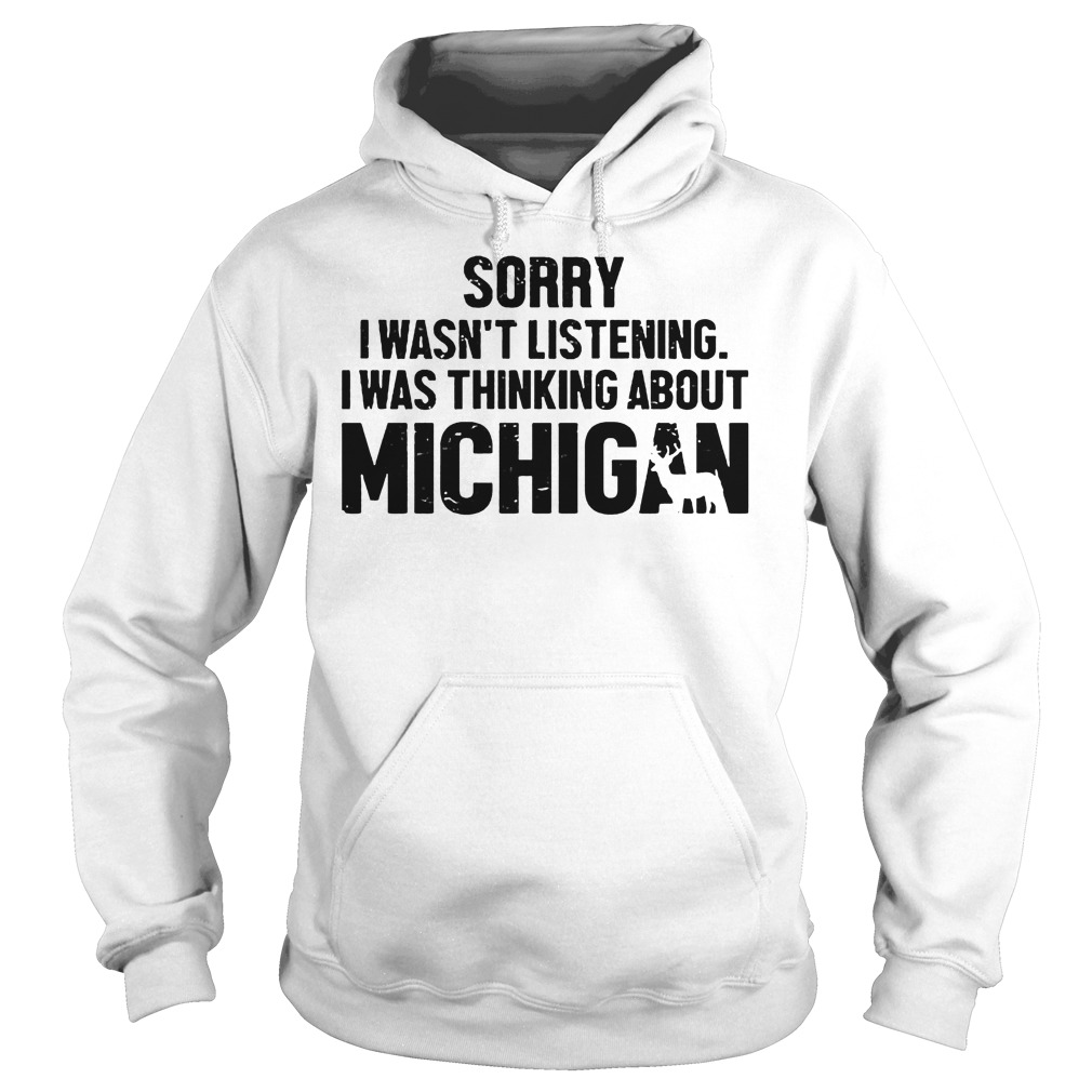 Official Sorry I Wasn t Listening I Was Thinking About Michigan T Shirt Hoodie - Official Sorry I Wasn't Listening I Was Thinking About Michigan T-Shirt