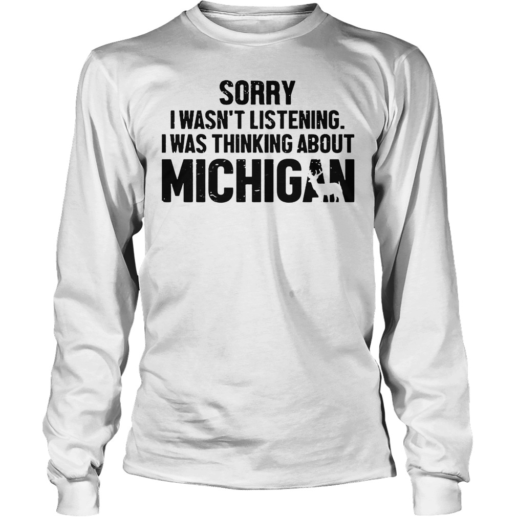 Official Sorry I Wasn t Listening I Was Thinking About Michigan T Shirt Longsleeve Tee Unisex - Official Sorry I Wasn't Listening I Was Thinking About Michigan T-Shirt