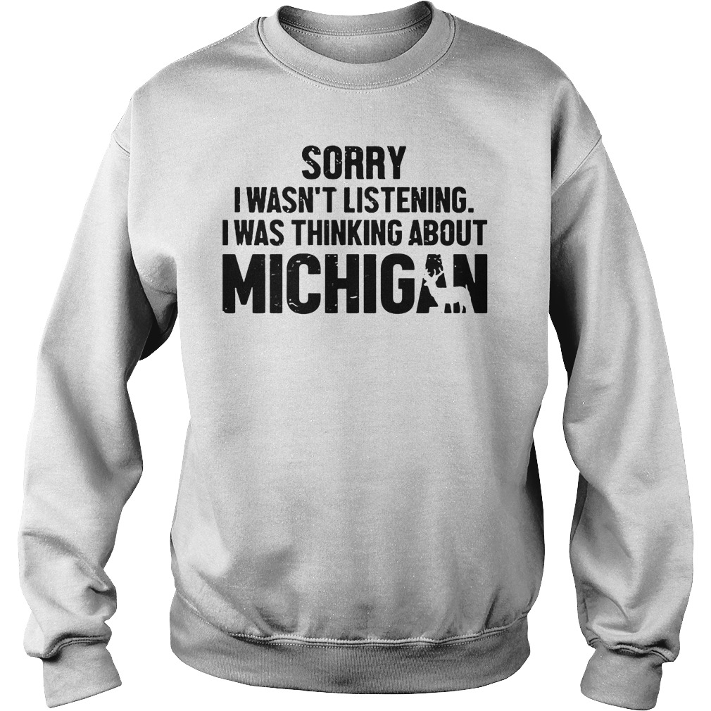 Official Sorry I Wasn t Listening I Was Thinking About Michigan T Shirt Sweatshirt Unisex - Official Sorry I Wasn't Listening I Was Thinking About Michigan T-Shirt