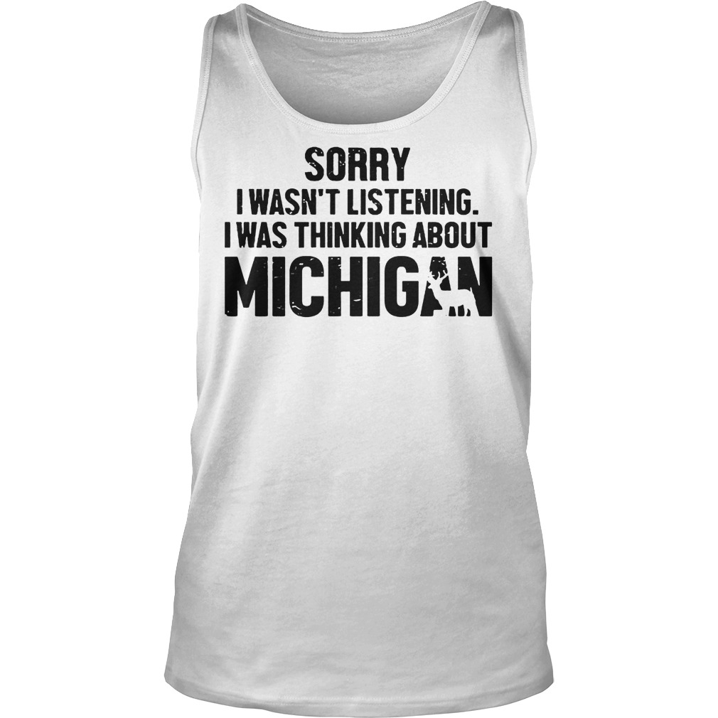 Official Sorry I Wasn t Listening I Was Thinking About Michigan T Shirt Tank Top Unisex - Official Sorry I Wasn't Listening I Was Thinking About Michigan T-Shirt