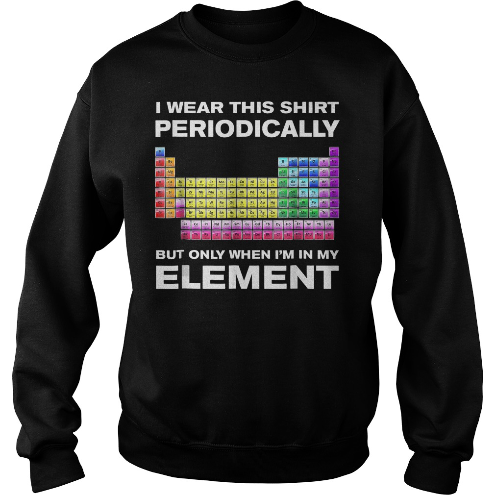 Periodically But Only When I m In Element T Shirt Sweatshirt Unisex - Periodically But Only When I'm In Element T-Shirt
