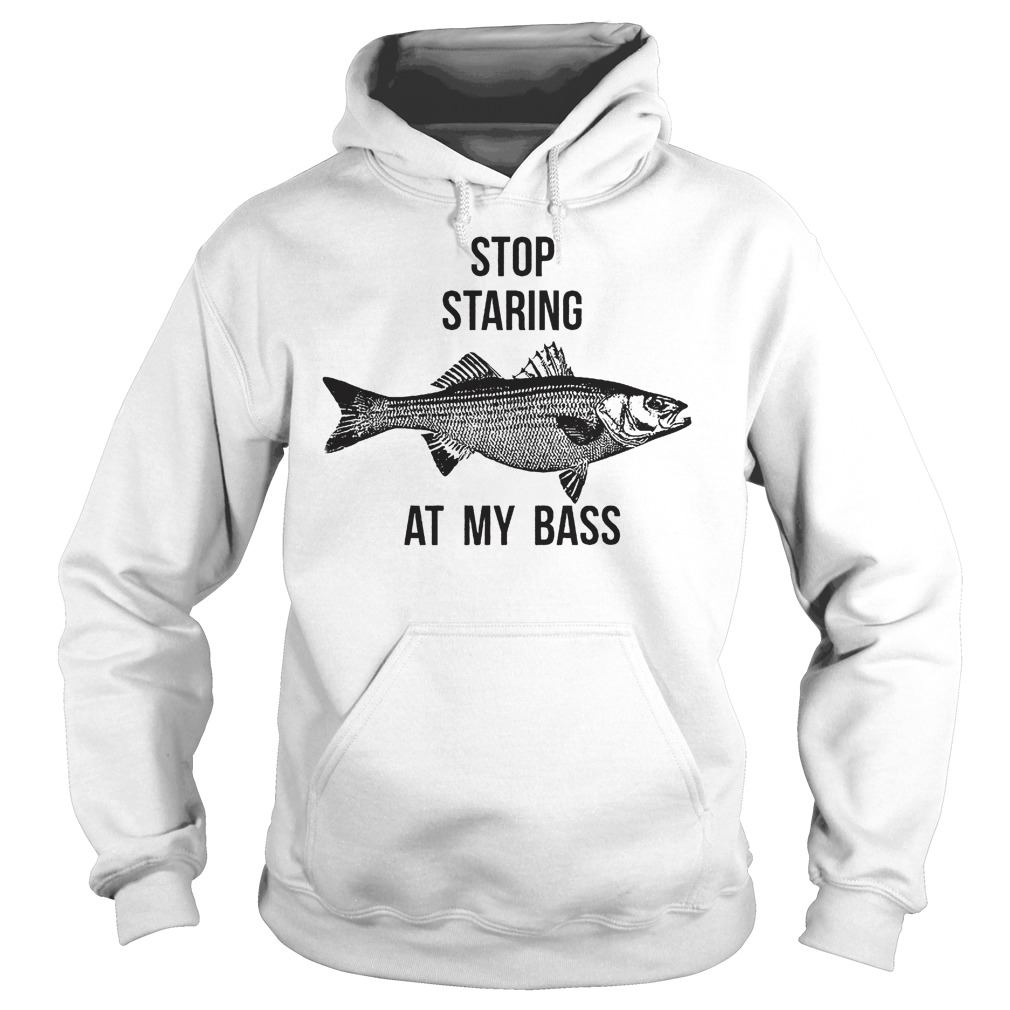 Stop Staring At My Bass T Shirt Hoodie - Stop Staring At My Bass T-Shirt