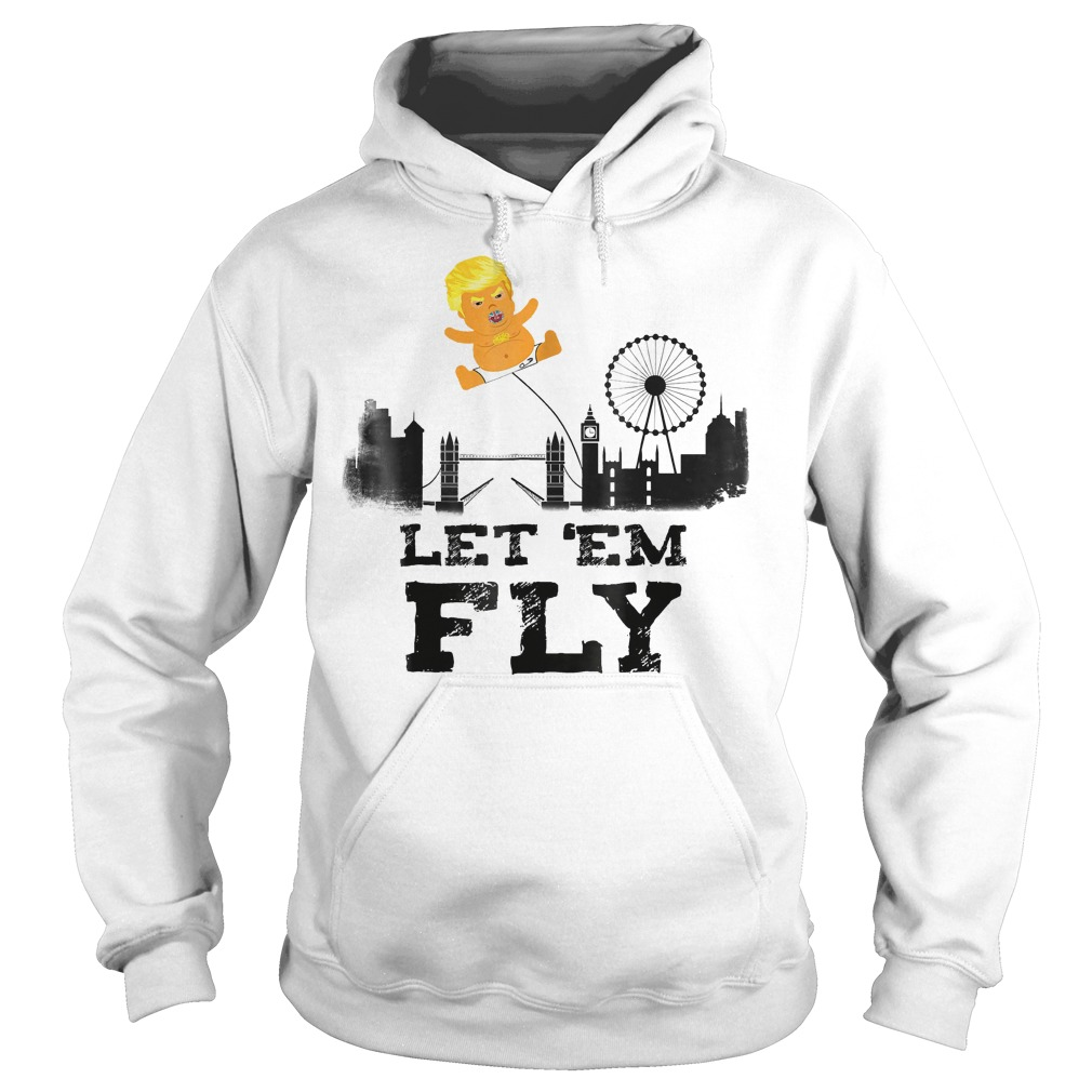 Trump Baby Blimp Flying Over London Let em Fly T Shirt Hoodie - Trump Baby Blimp Flying Over London Let 'em Fly T-Shirt