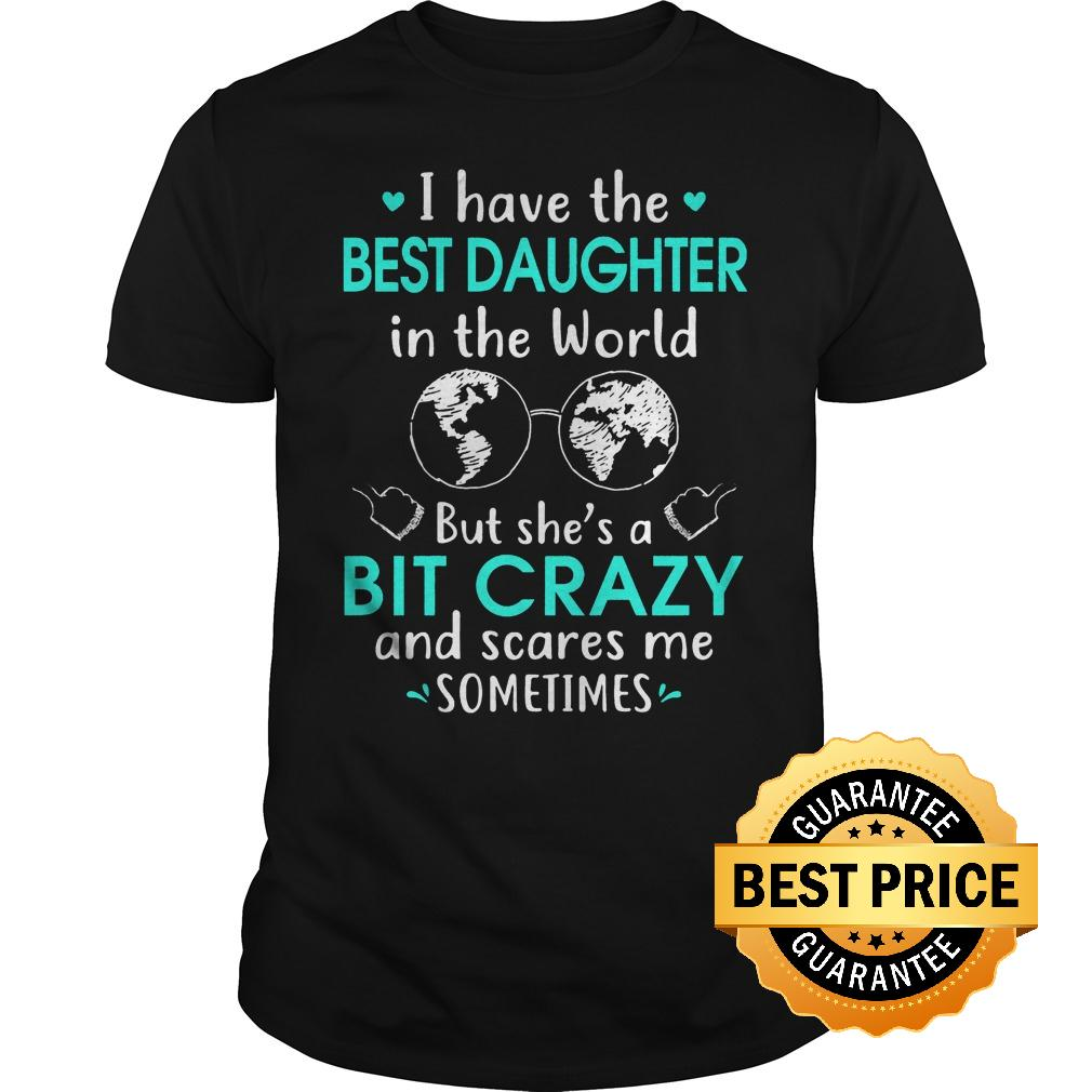 Best Price I have the best daughter in the world but she's a bit crazy and scares me sometimes shirt