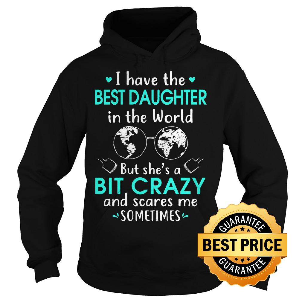 Best Price I have the best daughter in the world but she s a bit crazy and scares me sometimes shirt Hoodie - Best Price I have the best daughter in the world but she's a bit crazy and scares me sometimes shirt