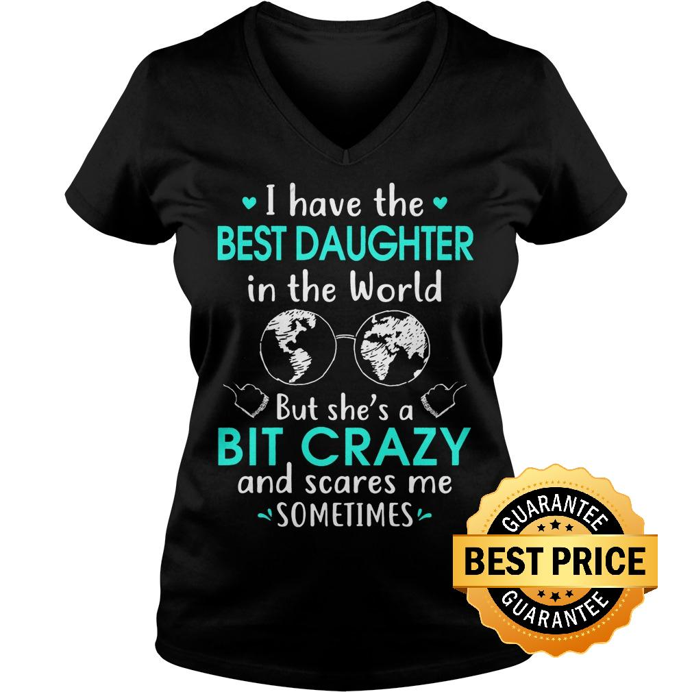 Best Price I have the best daughter in the world but she s a bit crazy and scares me sometimes shirt Ladies V Neck - Best Price I have the best daughter in the world but she's a bit crazy and scares me sometimes shirt