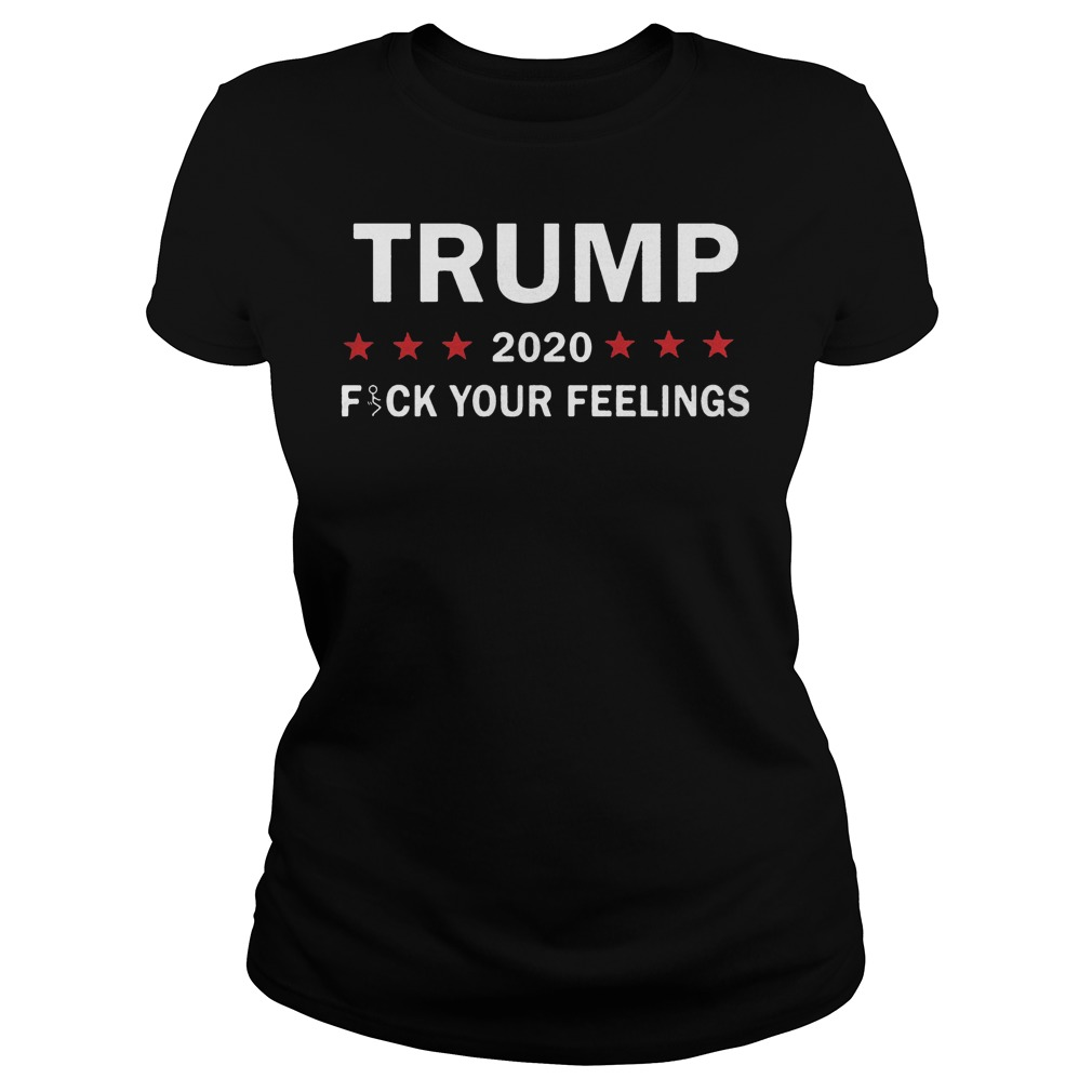 Best Price Trump 2020 Fuck Your Feelings T-Shirt Classic Ladies Tee