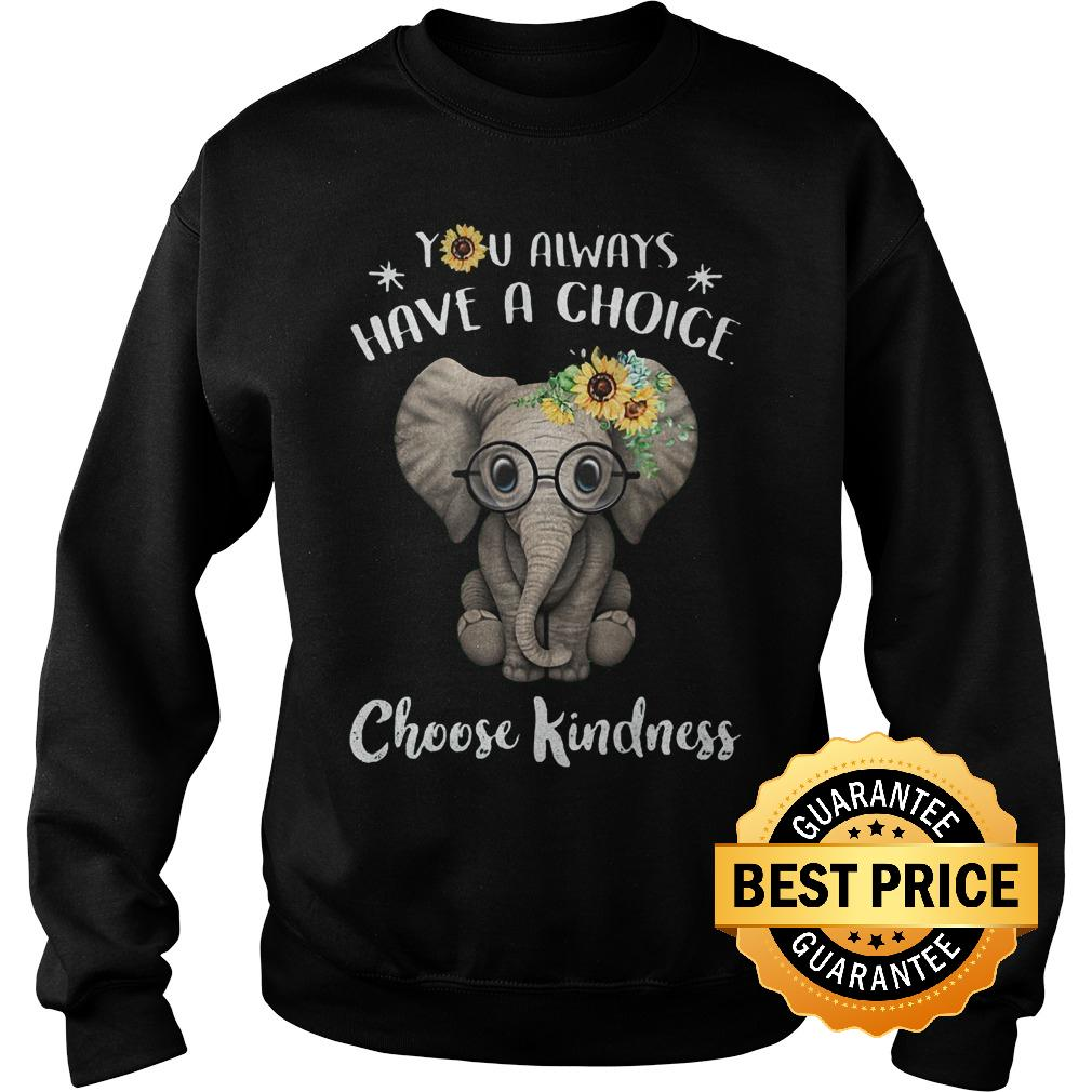 Best price Sunflower elephant you always have a choice choose kindness shirt Sweatshirt Unisex - Best price Sunflower elephant you always have a choice choose kindness shirt