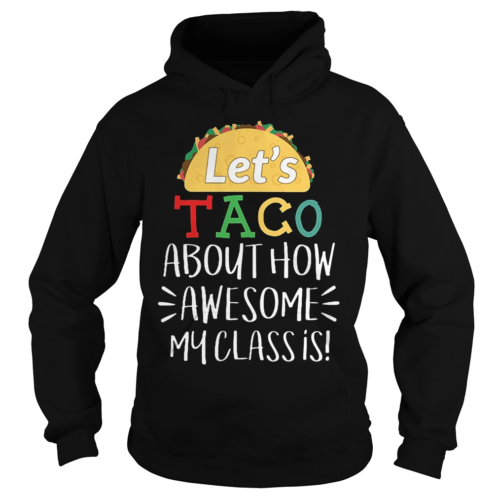 Cheap Shirt Let s Taco About How Awesome My Class Is Shirt Hoodie 1 - Cheap Shirt Let's Taco About How Awesome My Class Is Shirt