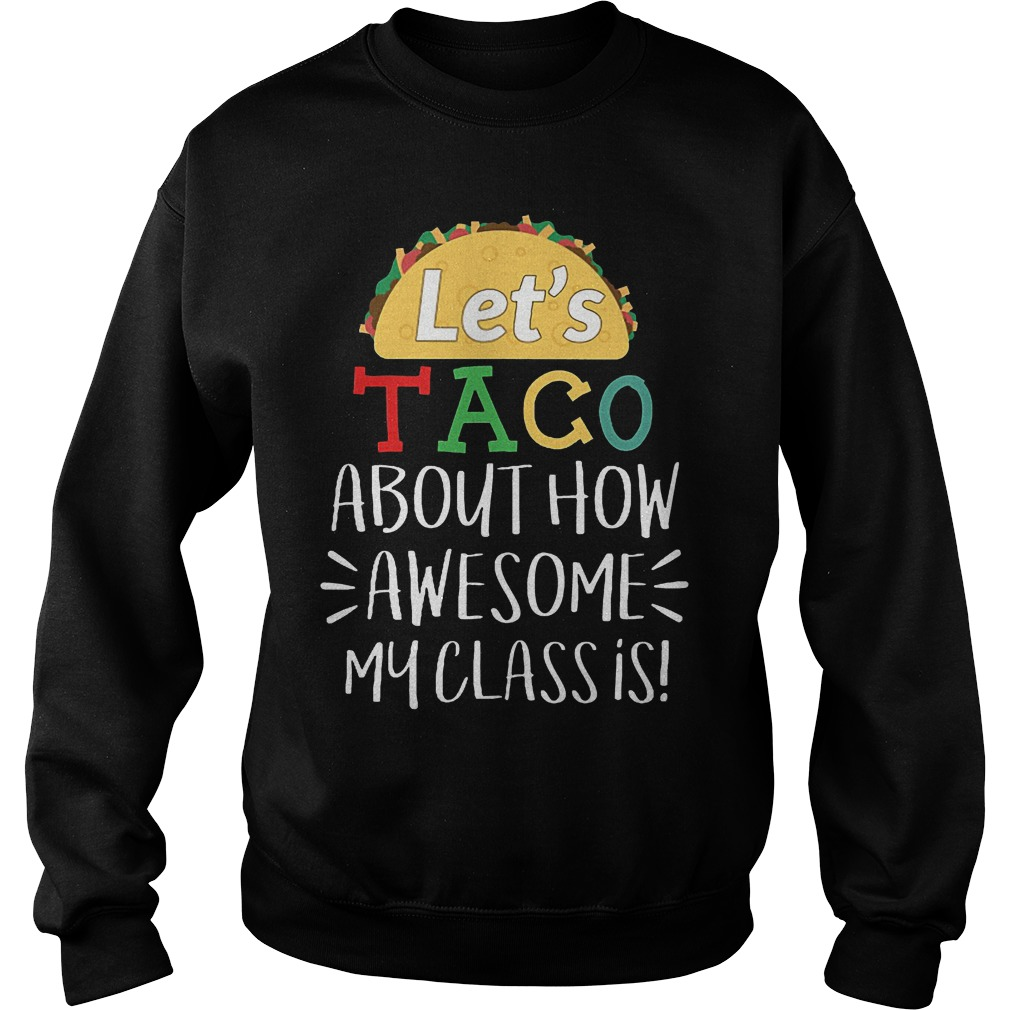 Cheap Shirt Let s Taco About How Awesome My Class Is Shirt Sweatshirt Unisex 1 - Cheap Shirt Let's Taco About How Awesome My Class Is Shirt