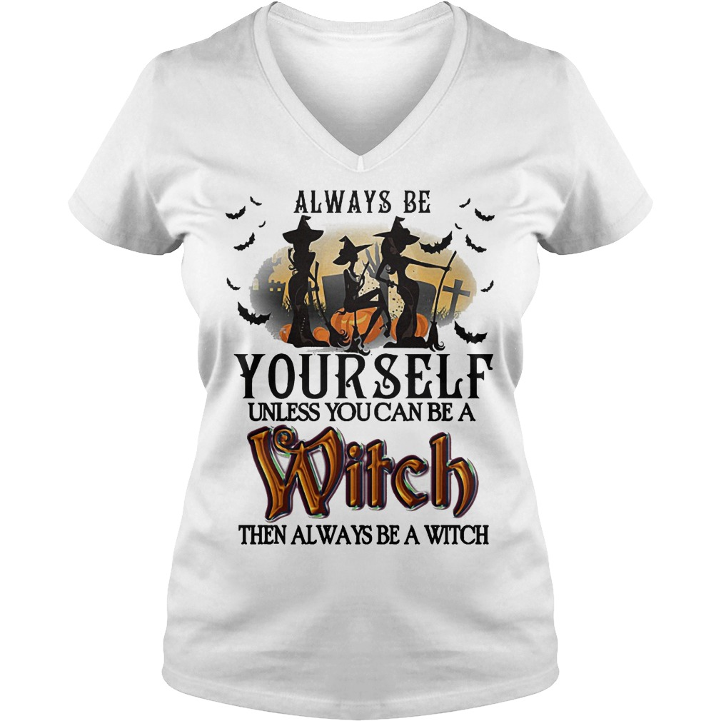 Hot Always Be Yourself Unless You Can Be A Witch Then Always Be A Witch Shirt Ladies V Neck 1 - Hot Always Be Yourself Unless You Can Be A Witch Then Always Be A Witch Shirt