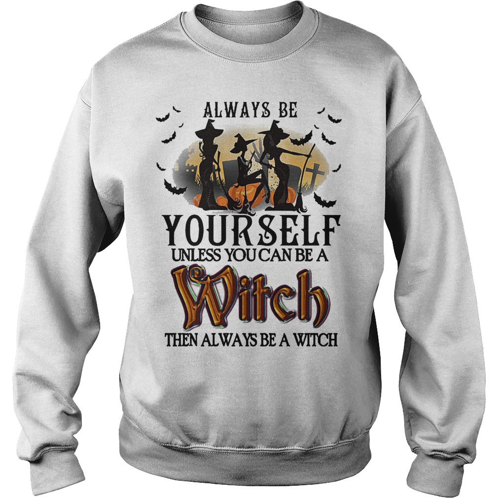 Hot Always Be Yourself Unless You Can Be A Witch Then Always Be A Witch Shirt Sweatshirt Unisex 1 - Hot Always Be Yourself Unless You Can Be A Witch Then Always Be A Witch Shirt