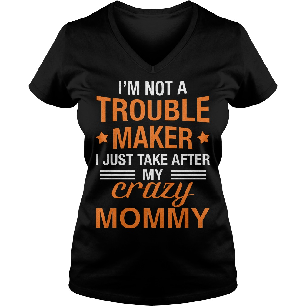 I m not a Trouble Maker I just take after my crazy Mommy shirt Ladies V Neck - I'm not a Trouble Maker I just take after my crazy Mommy shirt