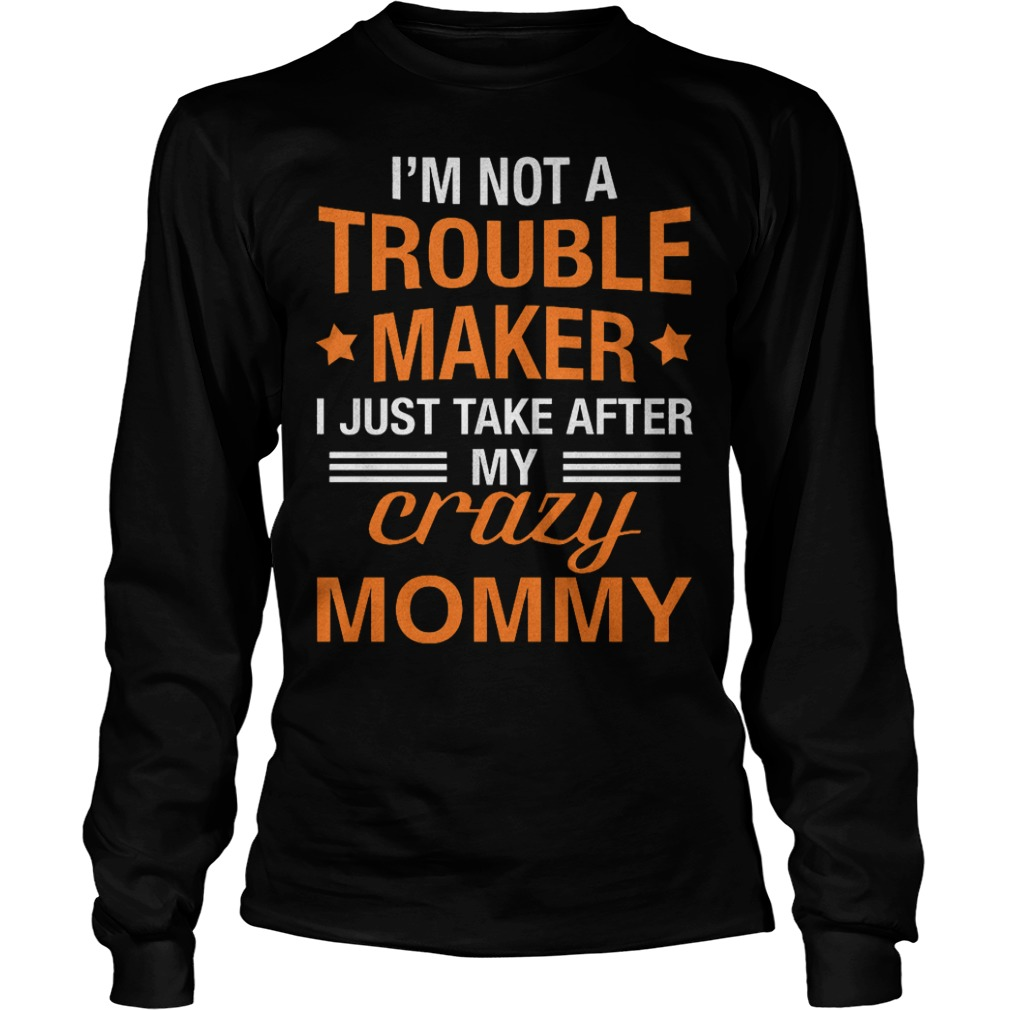 I m not a Trouble Maker I just take after my crazy Mommy shirt Longsleeve Tee Unisex - I'm not a Trouble Maker I just take after my crazy Mommy shirt