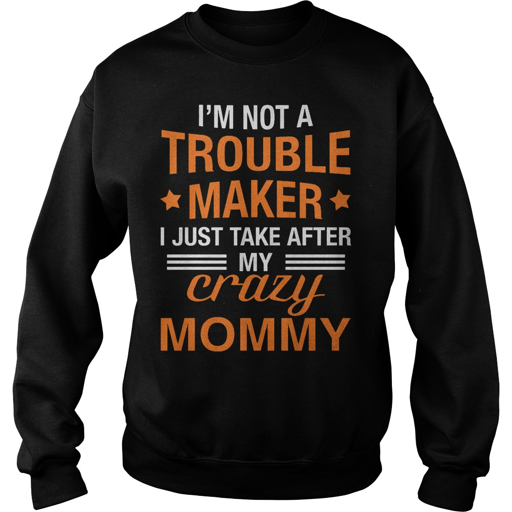 I m not a Trouble Maker I just take after my crazy Mommy shirt Sweatshirt Unisex - I'm not a Trouble Maker I just take after my crazy Mommy shirt
